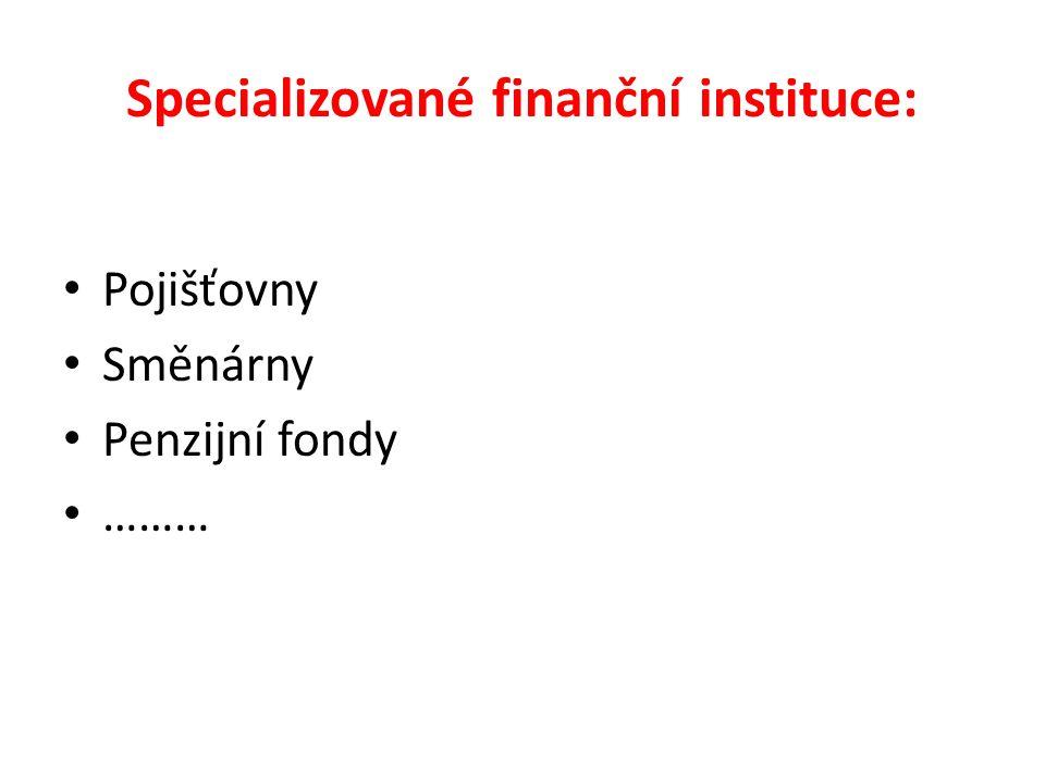 Specializované finanční instituce: Pojišťovny Směnárny Penzijní fondy ………