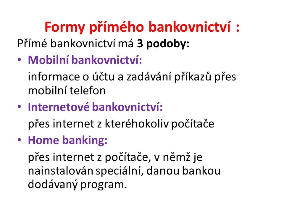 Formy přímého bankovnictví : Přímé bankovnictví má 3 podoby: Mobilní bankovnictví: informace o účtu a zadávání příkazů přes mobilní telefon Internetové bankovnictví: přes internet z kteréhokoliv počítače Home banking: přes internet z počítače, v němž je nainstalován speciální, danou bankou dodávaný program.