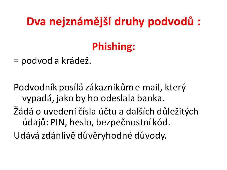 Dva nejznámější druhy podvodů : Phishing: = podvod a krádež. Podvodník posílá zákazníkům e mail, který vypadá, jako by ho odeslala banka. Žádá o uvede