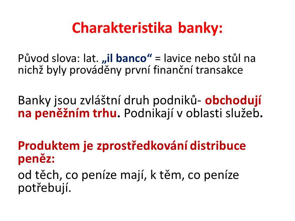 """Charakteristika banky: Původ slova: lat. """"il banco"""" = lavice nebo stůl na nichž byly prováděny první finanční transakce Banky jsou zvláštní druh podni"""