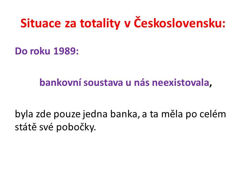 Situace za totality v Československu: Do roku 1989: bankovní soustava u nás neexistovala, byla zde pouze jedna banka, a ta měla po celém státě své pobočky.