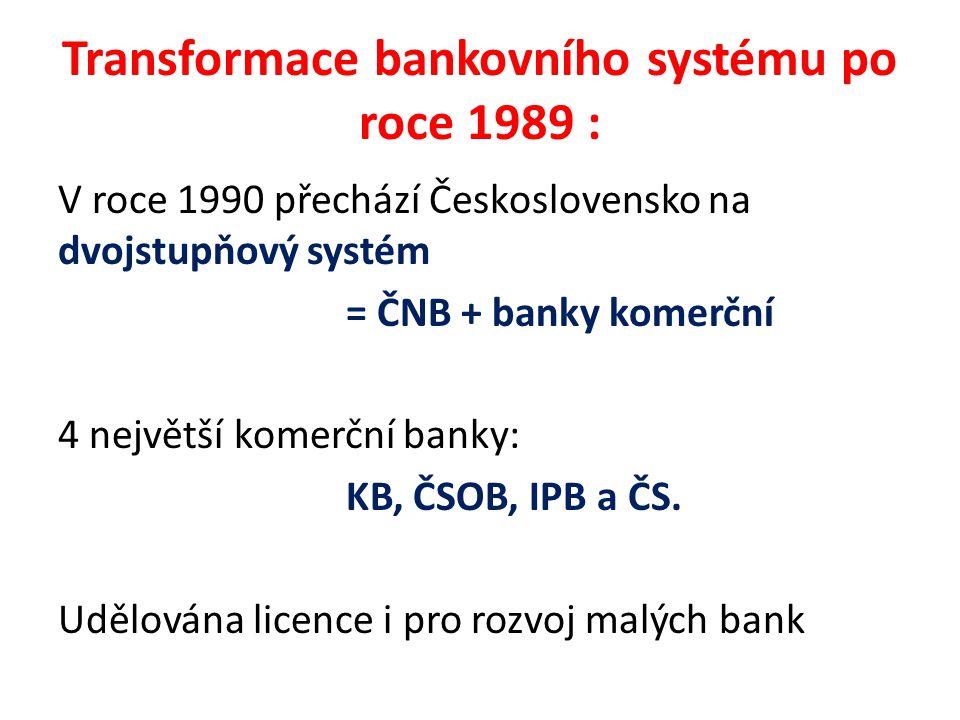 Transformace bankovního systému po roce 1989 : V roce 1990 přechází Československo na dvojstupňový systém = ČNB + banky komerční 4 největší komerční banky: KB, ČSOB, IPB a ČS.