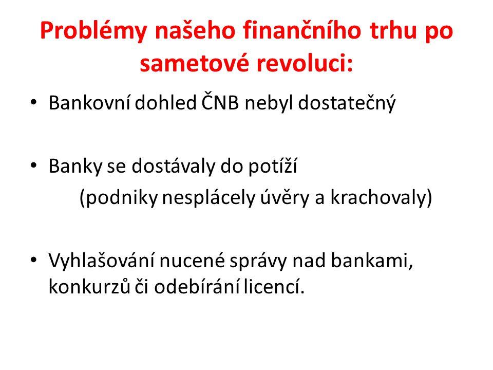 Problémy našeho finančního trhu po sametové revoluci: Bankovní dohled ČNB nebyl dostatečný Banky se dostávaly do potíží (podniky nesplácely úvěry a krachovaly) Vyhlašování nucené správy nad bankami, konkurzů či odebírání licencí.