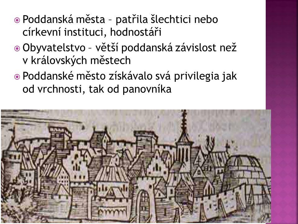  Poddanská města – patřila šlechtici nebo církevní instituci, hodnostáři  Obyvatelstvo – větší poddanská závislost než v královských městech  Podda