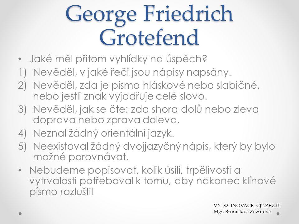 George Friedrich Grotefend Jaké měl přitom vyhlídky na úspěch? 1)Nevěděl, v jaké řeči jsou nápisy napsány. 2)Nevěděl, zda je písmo hláskové nebo slabi