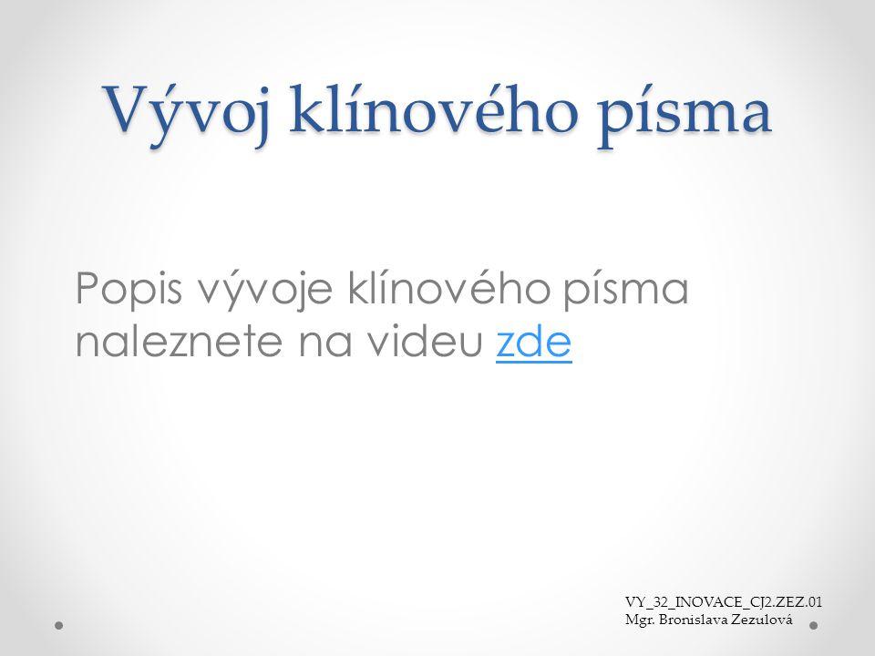 Vývoj klínového písma Popis vývoje klínového písma naleznete na videu zdezde VY_32_INOVACE_CJ2.ZEZ.01 Mgr. Bronislava Zezulová