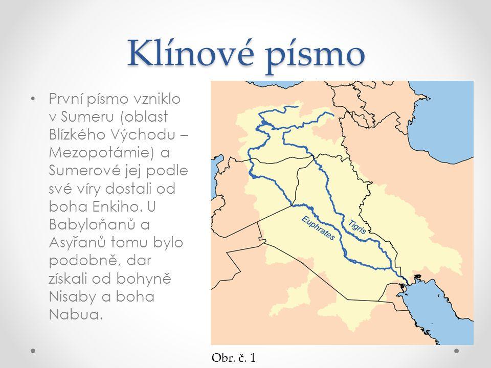 Klínové písmo První písmo vzniklo v Sumeru (oblast Blízkého Východu – Mezopotámie) a Sumerové jej podle své víry dostali od boha Enkiho. U Babyloňanů