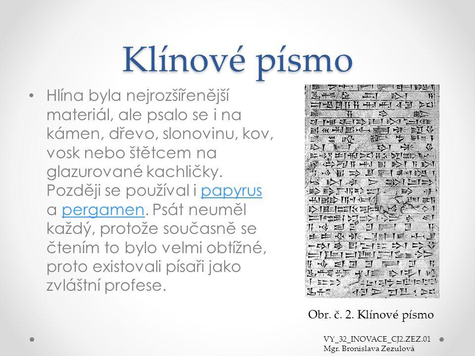 Klínové písmo Obr. č. 2. Klínové písmo Hlína byla nejrozšířenější materiál, ale psalo se i na kámen, dřevo, slonovinu, kov, vosk nebo štětcem na glazu