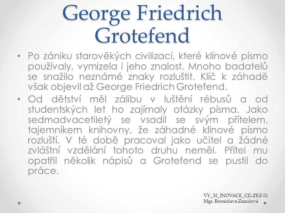 George Friedrich Grotefend Po zániku starověkých civilizací, které klínové písmo používaly, vymizela i jeho znalost. Mnoho badatelů se snažilo neznámé