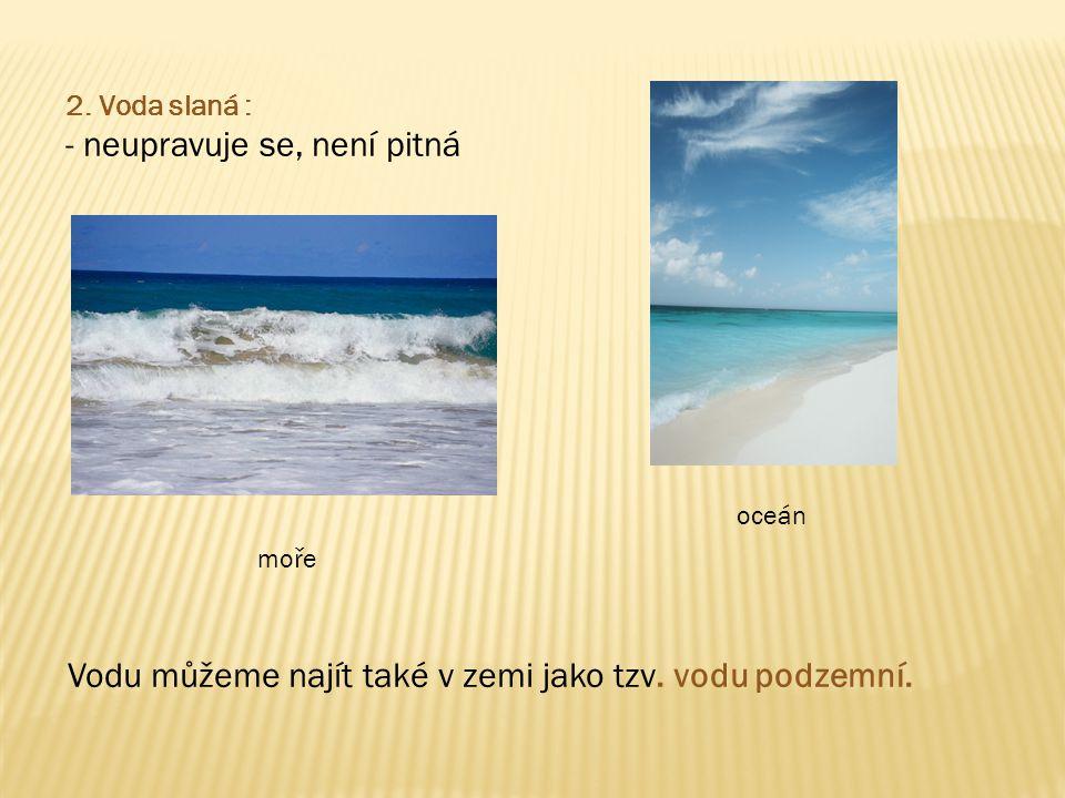 2.Voda slaná : - neupravuje se, není pitná moře oceán Vodu můžeme najít také v zemi jako tzv.