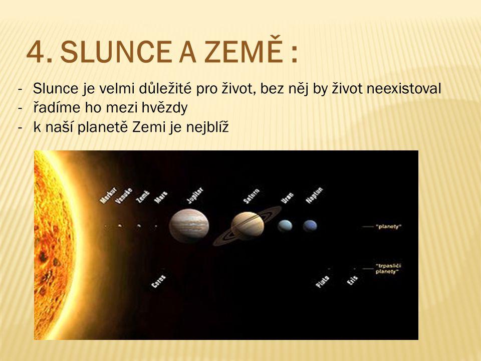 4. SLUNCE A ZEMĚ : -Slunce je velmi důležité pro život, bez něj by život neexistoval -řadíme ho mezi hvězdy -k naší planetě Zemi je nejblíž