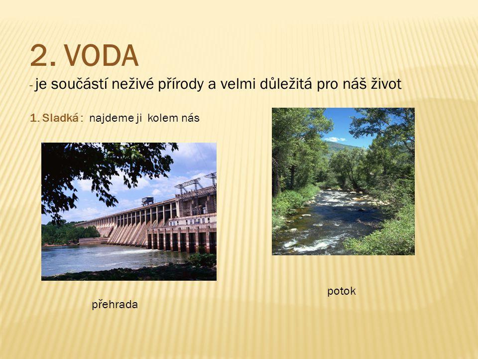 2. VODA - je součástí neživé přírody a velmi důležitá pro náš život 1. Sladká : najdeme ji kolem nás přehrada potok
