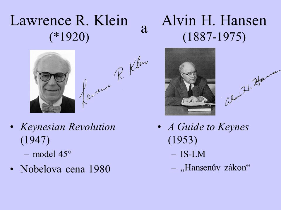 "Lawrence R. Klein (*1920) Keynesian Revolution (1947) –model 45° Nobelova cena 1980 a Alvin H. Hansen (1887-1975) A Guide to Keynes (1953) –IS-LM –""Ha"