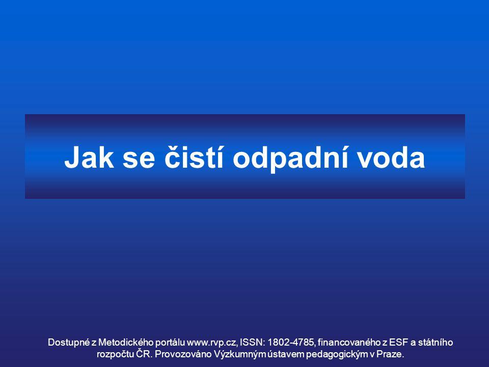 Jak se čistí odpadní voda Dostupné z Metodického portálu www.rvp.cz, ISSN: 1802-4785, financovaného z ESF a státního rozpočtu ČR. Provozováno Výzkumný