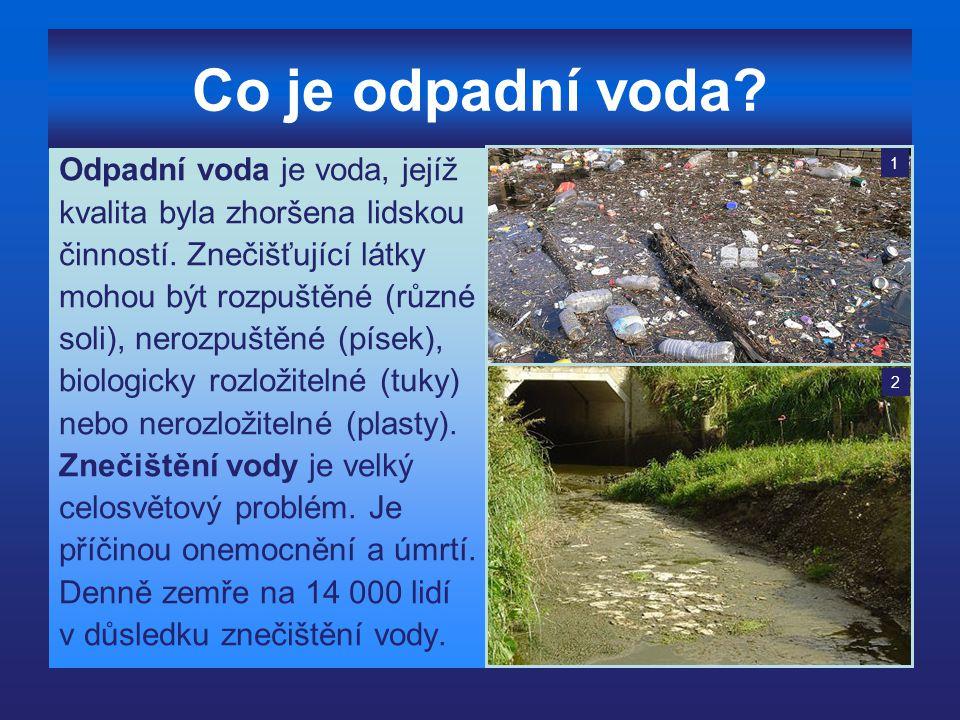 Co je odpadní voda? Odpadní voda je voda, jejíž kvalita byla zhoršena lidskou činností. Znečišťující látky mohou být rozpuštěné (různé soli), nerozpuš