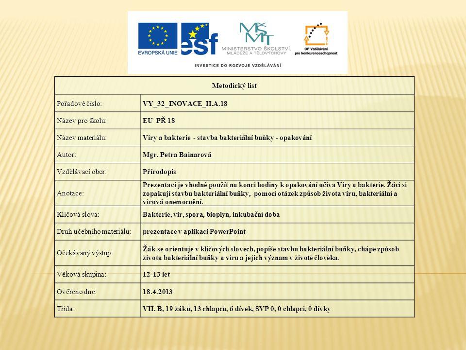 Metodický list Pořadové číslo:VY_32_INOVACE_II.A.18 Název pro školu:EU PŘ 18 Název materiálu:Viry a bakterie - stavba bakteriální buňky - opakování Au