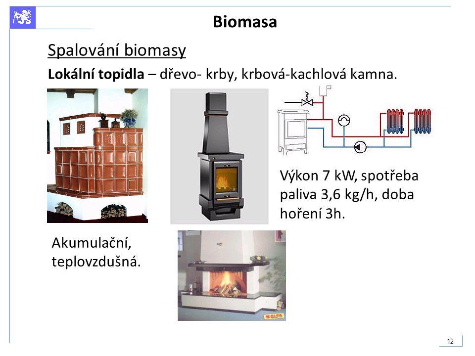 12 Biomasa Spalování biomasy Lokální topidla – dřevo- krby, krbová-kachlová kamna. Výkon 7 kW, spotřeba paliva 3,6 kg/h, doba hoření 3h. Akumulační, t