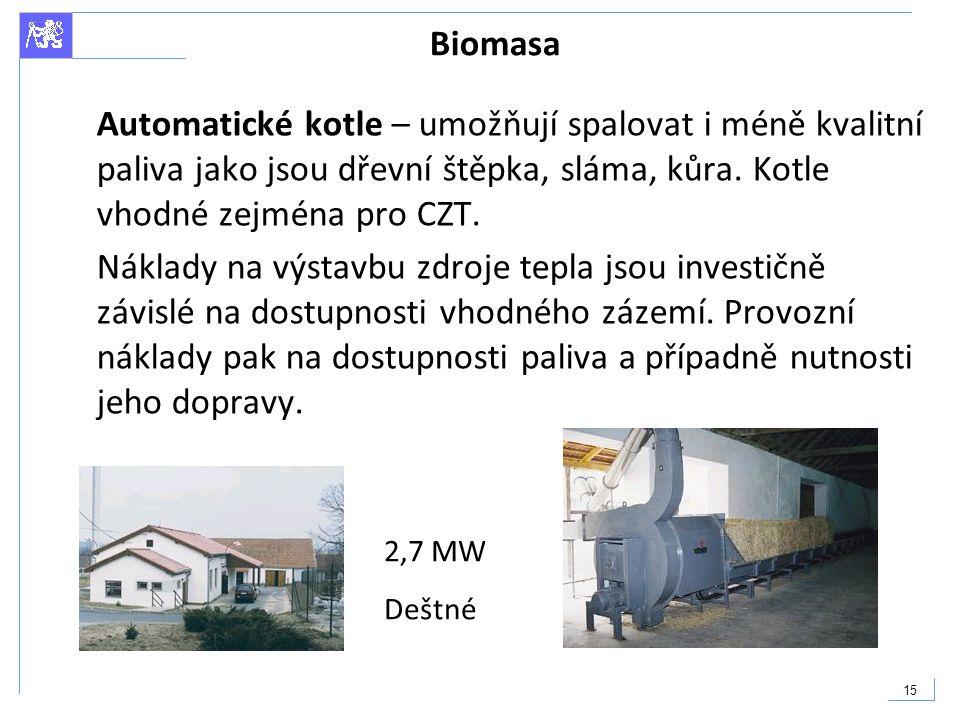 15 Biomasa Automatické kotle – umožňují spalovat i méně kvalitní paliva jako jsou dřevní štěpka, sláma, kůra. Kotle vhodné zejména pro CZT. Náklady na
