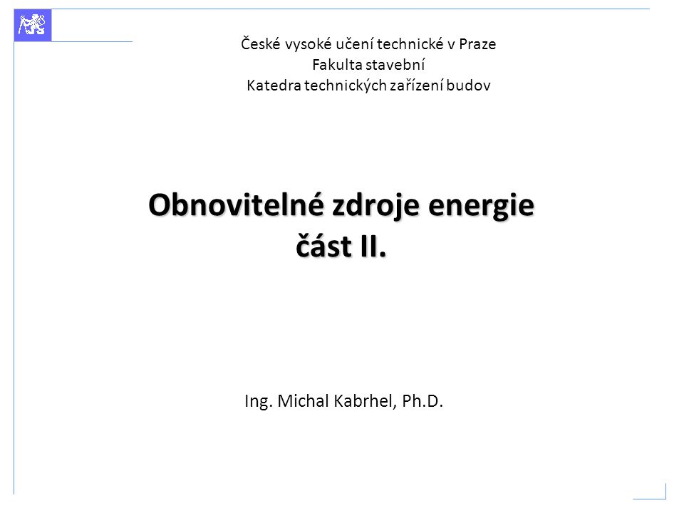Obnovitelné zdroje energie část II. Ing. Michal Kabrhel, Ph.D. České vysoké učení technické v Praze Fakulta stavební Katedra technických zařízení budo
