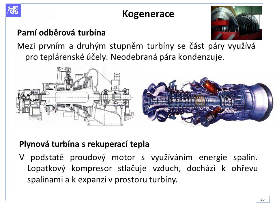 25 Kogenerace Parní odběrová turbína Mezi prvním a druhým stupněm turbíny se část páry využívá pro teplárenské účely. Neodebraná pára kondenzuje. Plyn