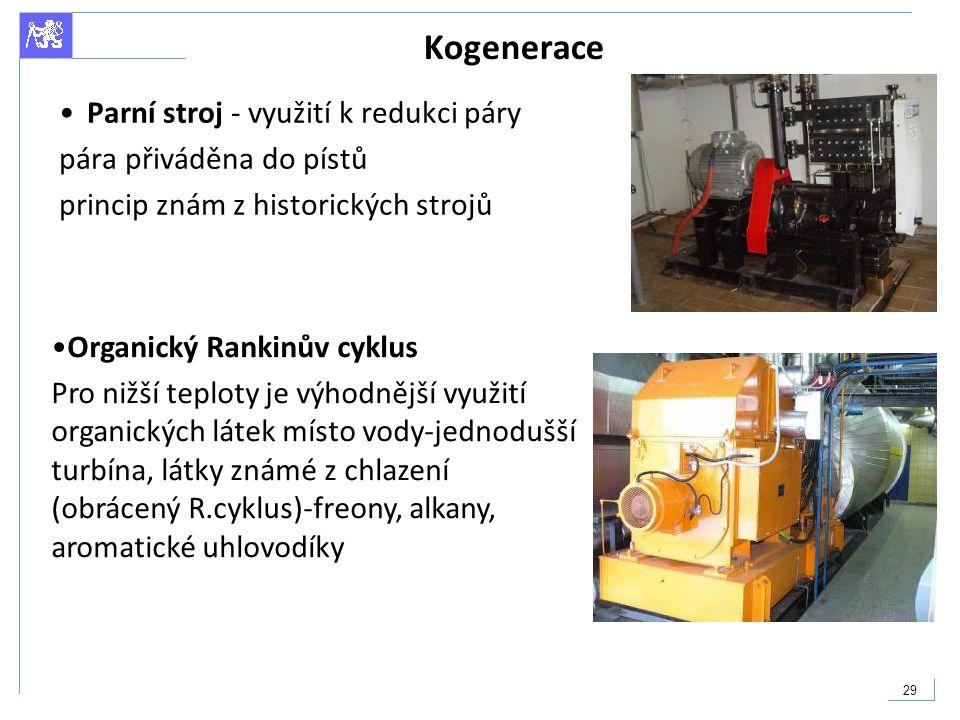29 Kogenerace Parní stroj - využití k redukci páry pára přiváděna do pístů princip znám z historických strojů Organický Rankinův cyklus Pro nižší tepl