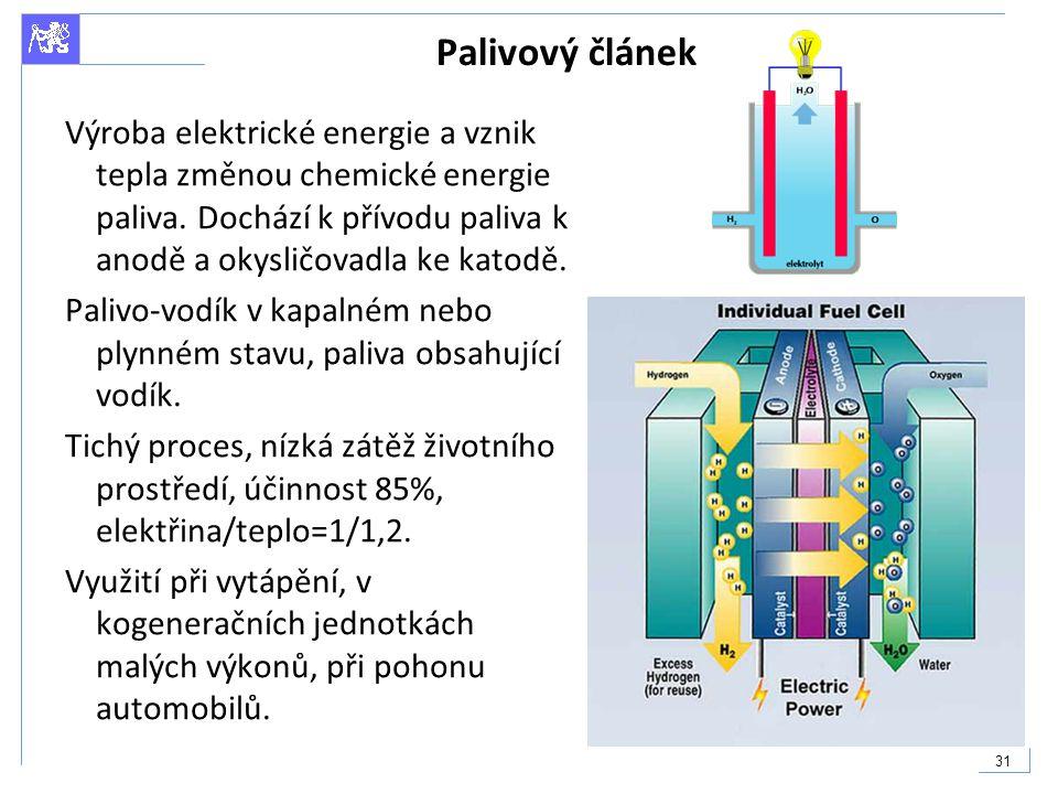 31 Palivový článek Výroba elektrické energie a vznik tepla změnou chemické energie paliva. Dochází k přívodu paliva k anodě a okysličovadla ke katodě.