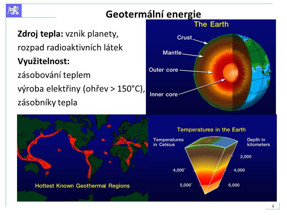 5 Geotermální energie Nízkoteplotní geotermální energie (pod 100°C) - využitelná téměř všude, nutné respektovat lokální podmínky Výměník, tepelné čerpadlo Středně teplotní (100 - 150°C) - využívají se na výrobu elektrické energie nepřímo - teplá voda nebo pára předá tepelnou energii jinému mediu, které pak pohání turbíny Vysokoteplotní geotermální energie (nad 150°C) - nutné podrobné technicko ekonomické posouzení, výroba elektřiny, kogenerace