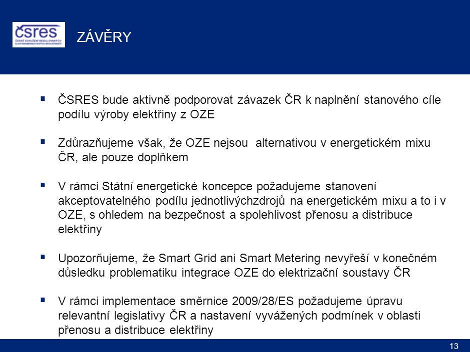 13 ZÁVĚRY  ČSRES bude aktivně podporovat závazek ČR k naplnění stanového cíle podílu výroby elektřiny z OZE  Zdůrazňujeme však, že OZE nejsou alternativou v energetickém mixu ČR, ale pouze doplňkem  V rámci Státní energetické koncepce požadujeme stanovení akceptovatelného podílu jednotlivýchzdrojů na energetickém mixu a to i v OZE, s ohledem na bezpečnost a spolehlivost přenosu a distribuce elektřiny  Upozorňujeme, že Smart Grid ani Smart Metering nevyřeší v konečném důsledku problematiku integrace OZE do elektrizační soustavy ČR  V rámci implementace směrnice 2009/28/ES požadujeme úpravu relevantní legislativy ČR a nastavení vyvážených podmínek v oblasti přenosu a distribuce elektřiny