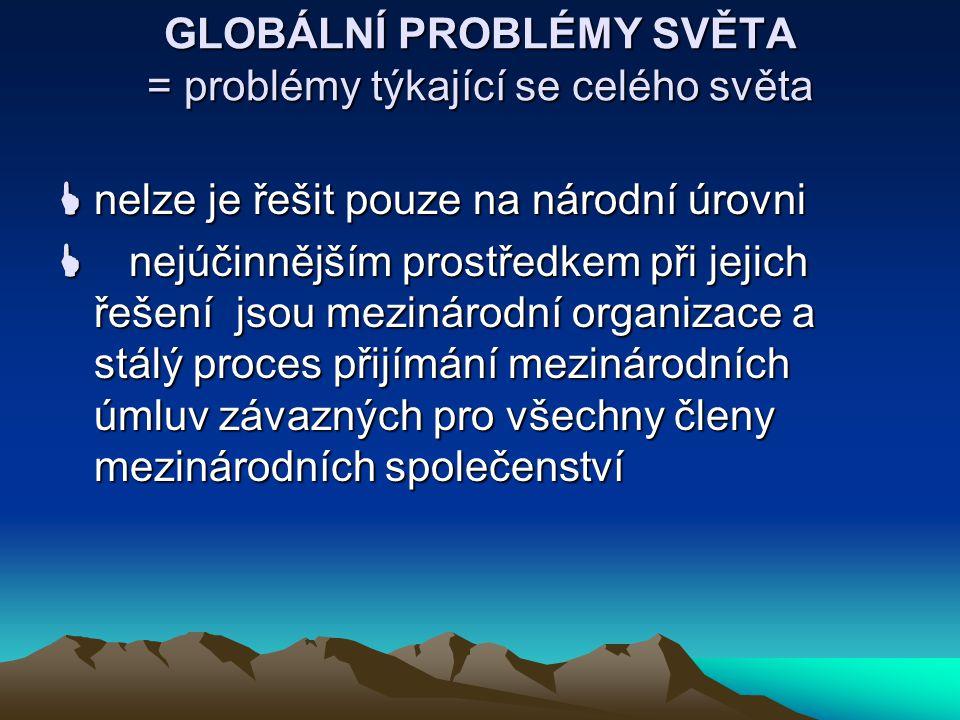 GLOBÁLNÍ PROBLÉMY SVĚTA = problémy týkající se celého světa  nelze je řešit pouze na národní úrovni  nejúčinnějším prostředkem při jejich řešení jsou mezinárodní organizace a stálý proces přijímání mezinárodních úmluv závazných pro všechny členy mezinárodních společenství