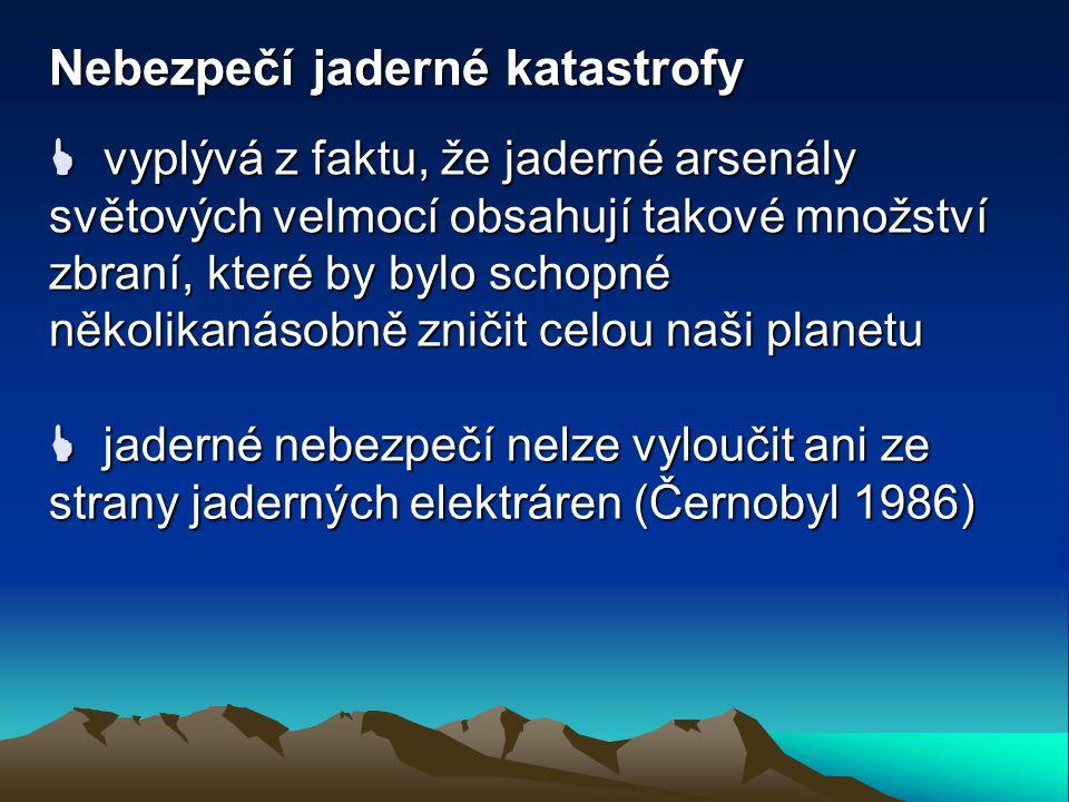 Nebezpečí jaderné katastrofy  vyplývá z faktu, že jaderné arsenály světových velmocí obsahují takové množství zbraní, které by bylo schopné několikanásobně zničit celou naši planetu  jaderné nebezpečí nelze vyloučit ani ze strany jaderných elektráren (Černobyl 1986)