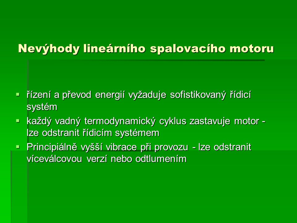 Nevýhody lineárního spalovacího motoru řřřřízení a převod energií vyžaduje sofistikovaný řídicí systém kkkkaždý vadný termodynamický cyklus zastavuje motor - lze odstranit řídicím systémem PPPPrincipiálně vyšší vibrace při provozu - lze odstranit víceválcovou verzí nebo odtlumením