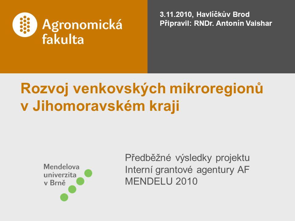 Rozvoj venkovských mikroregionů v Jihomoravském kraji Předběžné výsledky projektu Interní grantové agentury AF MENDELU 2010 3.11.2010, Havlíčkův Brod Připravil: RNDr.