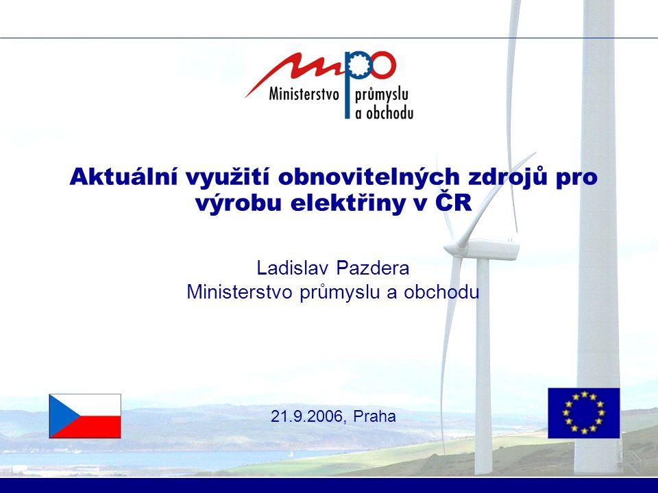 Aktuální využití obnovitelných zdrojů pro výrobu elektřiny v ČR Ladislav Pazdera Ministerstvo průmyslu a obchodu 21.9.2006, Praha