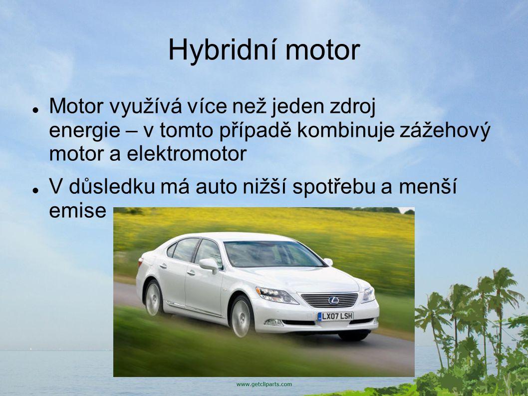 Hybridní motor Motor využívá více než jeden zdroj energie – v tomto případě kombinuje zážehový motor a elektromotor V důsledku má auto nižší spotřebu a menší emise