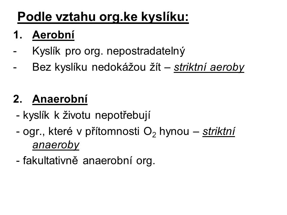 Podle vztahu org.ke kyslíku: 1.Aerobní -Kyslík pro org. nepostradatelný -Bez kyslíku nedokážou žít – striktní aeroby 2.Anaerobní - kyslík k životu nep