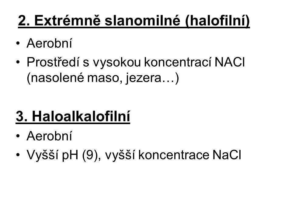 2. Extrémně slanomilné (halofilní) Aerobní Prostředí s vysokou koncentrací NACl (nasolené maso, jezera…) 3. Haloalkalofilní Aerobní Vyšší pH (9), vyšš