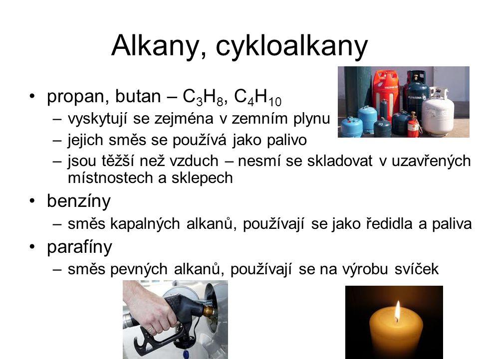 Alkany, cykloalkany propan, butan – C 3 H 8, C 4 H 10 –vyskytují se zejména v zemním plynu –jejich směs se používá jako palivo –jsou těžší než vzduch – nesmí se skladovat v uzavřených místnostech a sklepech benzíny –směs kapalných alkanů, používají se jako ředidla a paliva parafíny –směs pevných alkanů, používají se na výrobu svíček