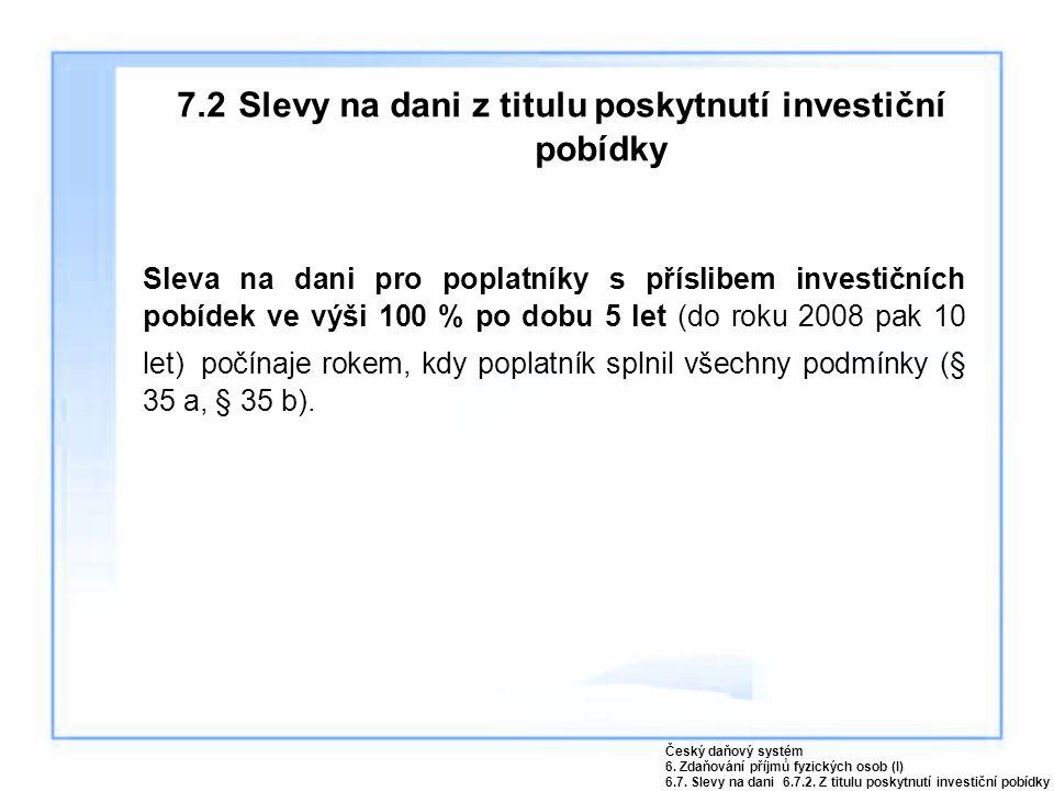 7.2 Slevy na dani z titulu poskytnutí investiční pobídky Sleva na dani pro poplatníky s příslibem investičních pobídek ve výši 100 % po dobu 5 let (do roku 2008 pak 10 let) počínaje rokem, kdy poplatník splnil všechny podmínky (§ 35 a, § 35 b).