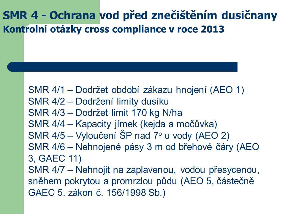 SMR 4 - Ochrana vod před znečištěním dusičnany Kontrolní otázky cross compliance v roce 2013 SMR 4/1 – Dodržet období zákazu hnojení (AEO 1) SMR 4/2 – Dodržení limity dusíku SMR 4/3 – Dodržet limit 170 kg N/ha SMR 4/4 – Kapacity jímek (kejda a močůvka) SMR 4/5 – Vyloučení ŠP nad 7 o u vody (AEO 2) SMR 4/6 – Nehnojené pásy 3 m od břehové čáry (AEO 3, GAEC 11) SMR 4/7 – Nehnojit na zaplavenou, vodou přesycenou, sněhem pokrytou a promrzlou půdu (AEO 5, částečně GAEC 5.