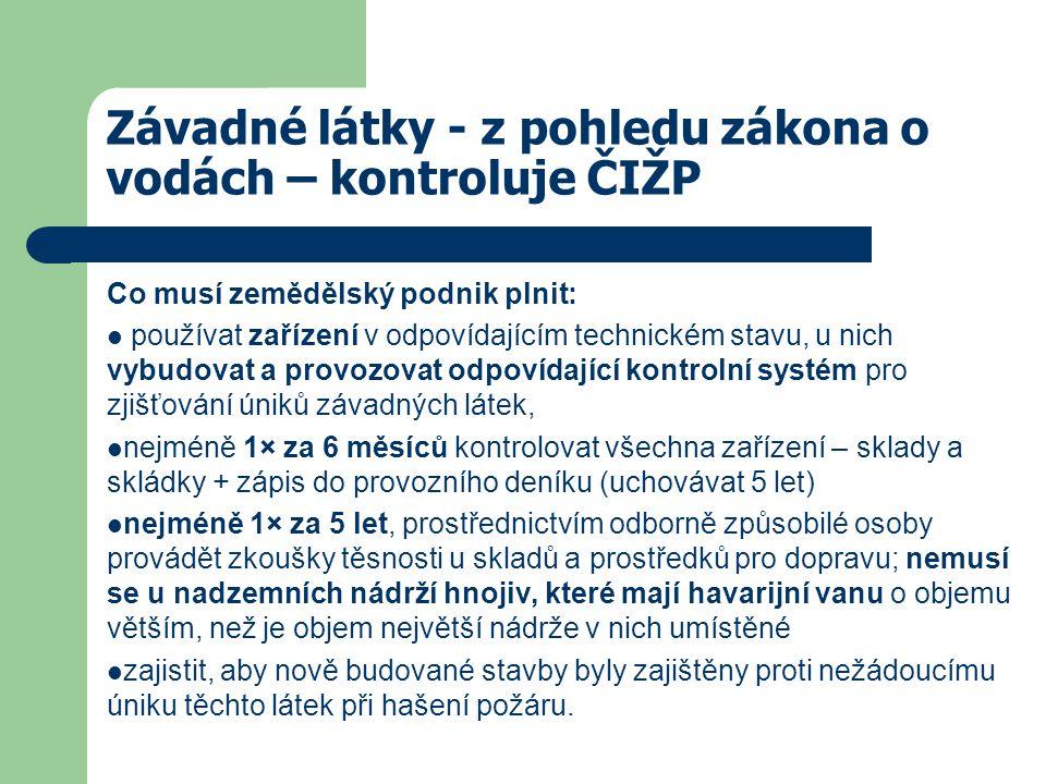 Závadné látky - z pohledu zákona o vodách – kontroluje ČIŽP Co musí zemědělský podnik plnit: používat zařízení v odpovídajícím technickém stavu, u nich vybudovat a provozovat odpovídající kontrolní systém pro zjišťování úniků závadných látek, nejméně 1× za 6 měsíců kontrolovat všechna zařízení – sklady a skládky + zápis do provozního deníku (uchovávat 5 let) nejméně 1× za 5 let, prostřednictvím odborně způsobilé osoby provádět zkoušky těsnosti u skladů a prostředků pro dopravu; nemusí se u nadzemních nádrží hnojiv, které mají havarijní vanu o objemu větším, než je objem největší nádrže v nich umístěné zajistit, aby nově budované stavby byly zajištěny proti nežádoucímu úniku těchto látek při hašení požáru.