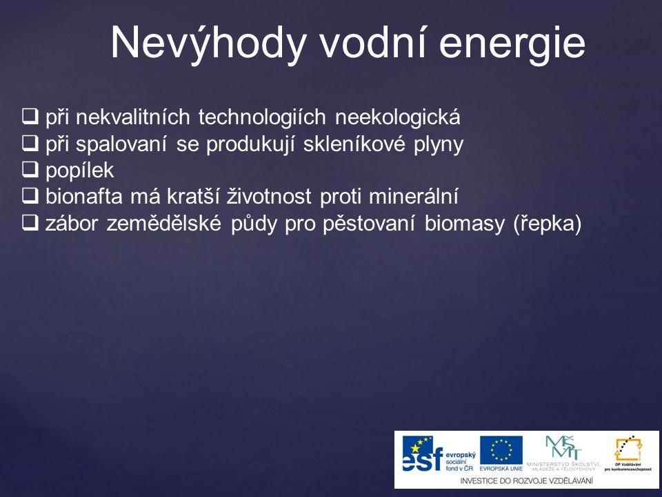 Nevýhody vodní energie  při nekvalitních technologiích neekologická  při spalovaní se produkují skleníkové plyny  popílek  bionafta má kratší životnost proti minerální  zábor zemědělské půdy pro pěstovaní biomasy (řepka)