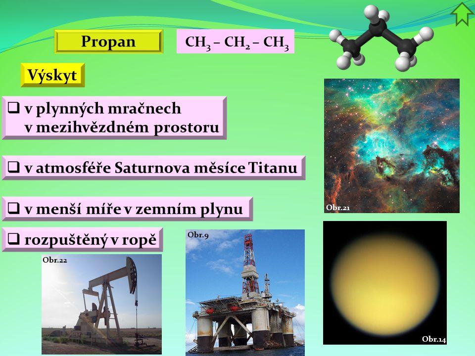 Obr.9 Obr.22 Obr.14 Obr.21 Propan Výskyt  v atmosféře Saturnova měsíce Titanu  v menší míře v zemním plynu  rozpuštěný v ropě  v plynných mračnech v mezihvězdném prostoru CH 3 – CH 2 – CH 3