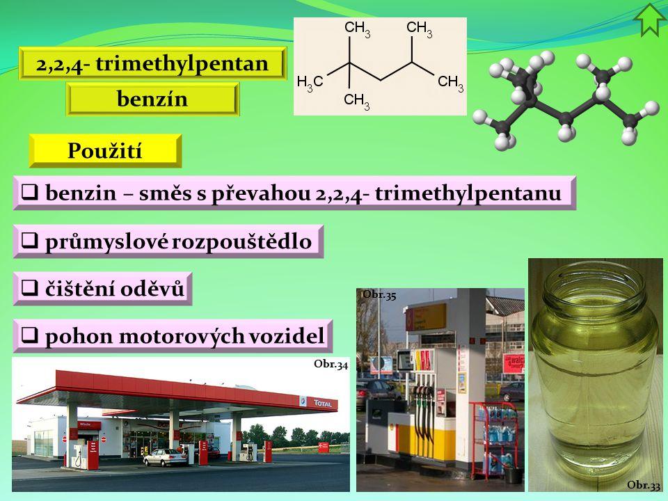 Obr.35 Obr.34 Obr.33 Použití  benzin – směs s převahou 2,2,4- trimethylpentanu  průmyslové rozpouštědlo  čištění oděvů  pohon motorových vozidel 2,2,4- trimethylpentan benzín