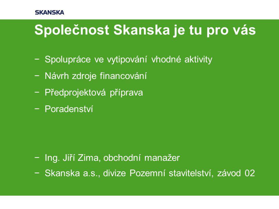 Společnost Skanska je tu pro vás −Spolupráce ve vytipování vhodné aktivity −Návrh zdroje financování −Předprojektová příprava −Poradenství −Ing.