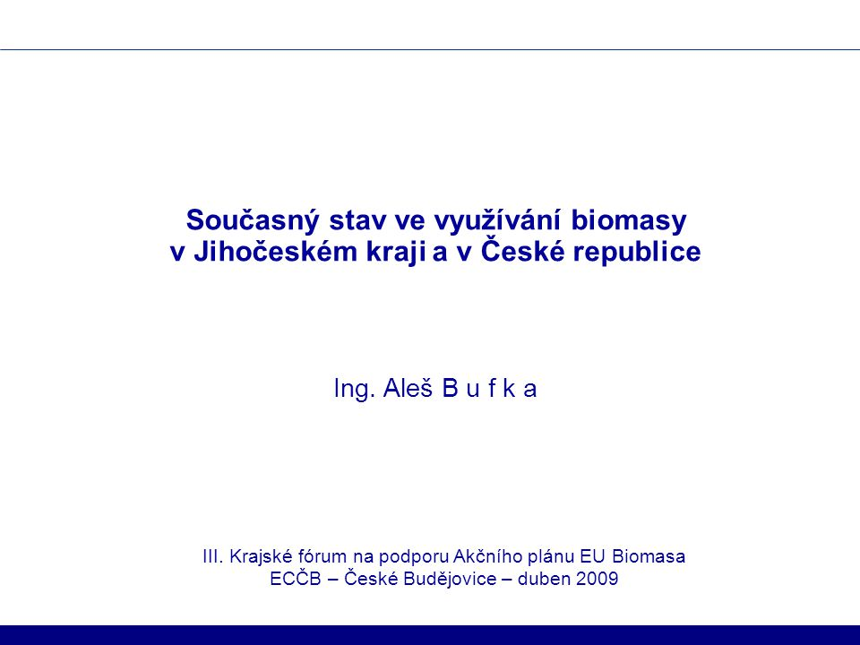 Současný stav ve využívání biomasy v Jihočeském kraji a v České republice Ing. Aleš B u f k a III. Krajské fórum na podporu Akčního plánu EU Biomasa E
