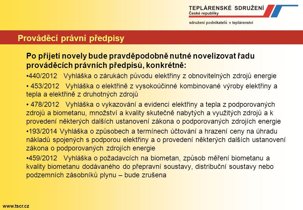 sdružení podnikatelů v teplárenství www.tscr.cz Prováděcí právní předpisy Po přijetí novely bude pravděpodobně nutné novelizovat řadu prováděcích právních předpisů, konkrétně: 440/2012 Vyhláška o zárukách původu elektřiny z obnovitelných zdrojů energie 453/2012 Vyhláška o elektřině z vysokoúčinné kombinované výroby elektřiny a tepla a elektřině z druhotných zdrojů 478/2012 Vyhláška o vykazování a evidenci elektřiny a tepla z podporovaných zdrojů a biometanu, množství a kvality skutečně nabytých a využitých zdrojů a k provedení některých dalších ustanovení zákona o podporovaných zdrojích energie 193/2014 Vyhláška o způsobech a termínech účtování a hrazení ceny na úhradu nákladů spojených s podporou elektřiny a o provedení některých dalších ustanovení zákona o podporovaných zdrojích energie 459/2012 Vyhláška o požadavcích na biometan, způsob měření biometanu a kvality biometanu dodávaného do přepravní soustavy, distribuční soustavy nebo podzemních zásobníků plynu – bude zrušena