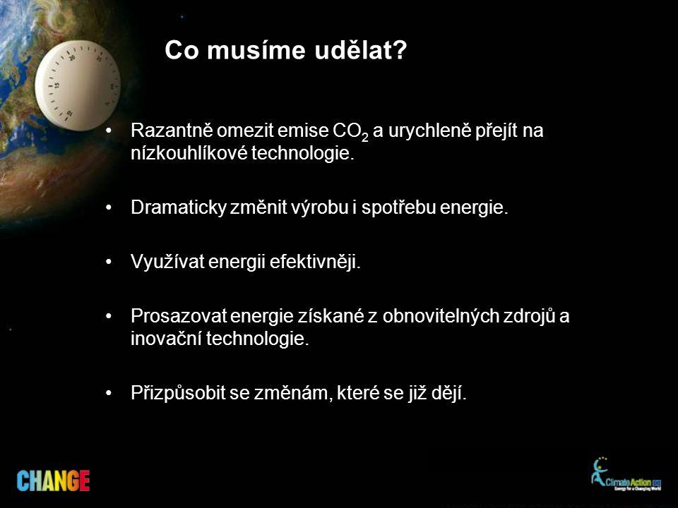 Co musíme udělat? Razantně omezit emise CO 2 a urychleně přejít na nízkouhlíkové technologie. Dramaticky změnit výrobu i spotřebu energie. Využívat en