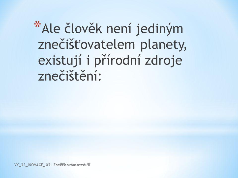 VY_32_INOVACE_ 03 - Znečišťování ovzduší * Ale člověk není jediným znečišťovatelem planety, existují i přírodní zdroje znečištění:
