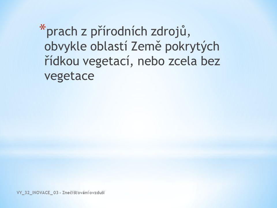 VY_32_INOVACE_ 03 - Znečišťování ovzduší * prach z přírodních zdrojů, obvykle oblastí Země pokrytých řídkou vegetací, nebo zcela bez vegetace