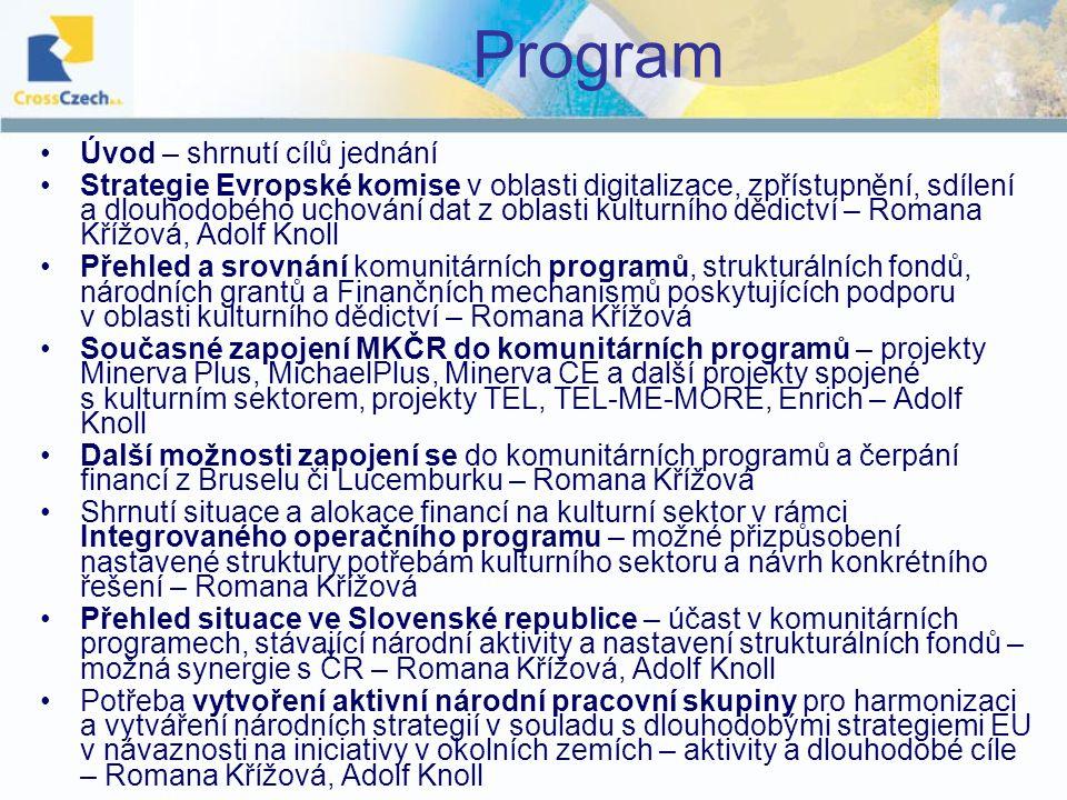 Program Úvod – shrnutí cílů jednání Strategie Evropské komise v oblasti digitalizace, zpřístupnění, sdílení a dlouhodobého uchování dat z oblasti kulturního dědictví – Romana Křížová, Adolf Knoll Přehled a srovnání komunitárních programů, strukturálních fondů, národních grantů a Finančních mechanismů poskytujících podporu v oblasti kulturního dědictví – Romana Křížová Současné zapojení MKČR do komunitárních programů – projekty Minerva Plus, MichaelPlus, Minerva CE a další projekty spojené s kulturním sektorem, projekty TEL, TEL-ME-MORE, Enrich – Adolf Knoll Další možnosti zapojení se do komunitárních programů a čerpání financí z Bruselu či Lucemburku – Romana Křížová Shrnutí situace a alokace financí na kulturní sektor v rámci Integrovaného operačního programu – možné přizpůsobení nastavené struktury potřebám kulturního sektoru a návrh konkrétního řešení – Romana Křížová Přehled situace ve Slovenské republice – účast v komunitárních programech, stávající národní aktivity a nastavení strukturálních fondů – možná synergie s ČR – Romana Křížová, Adolf Knoll Potřeba vytvoření aktivní národní pracovní skupiny pro harmonizaci a vytváření národních strategií v souladu s dlouhodobými strategiemi EU v návaznosti na iniciativy v okolních zemích – aktivity a dlouhodobé cíle – Romana Křížová, Adolf Knoll